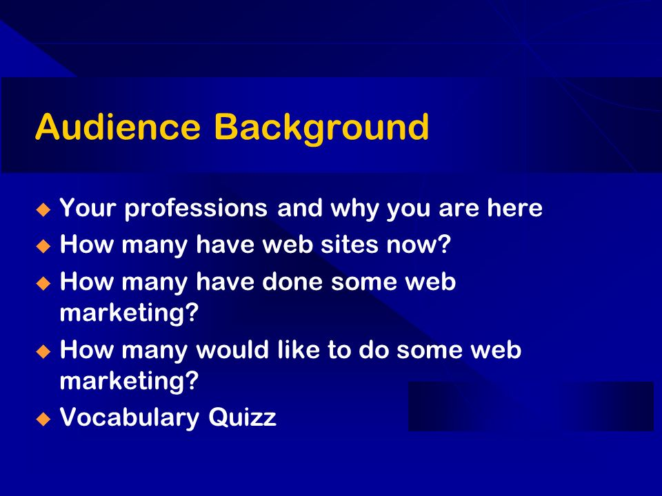 Audience Background Your professions and why you are here How many have web sites now? How many have done some web marketing? How many would like to d