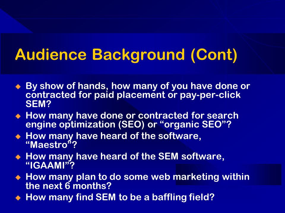 Audience Background (Cont) By show of hands, how many of you have done or contracted for paid placement or pay-per-click SEM.