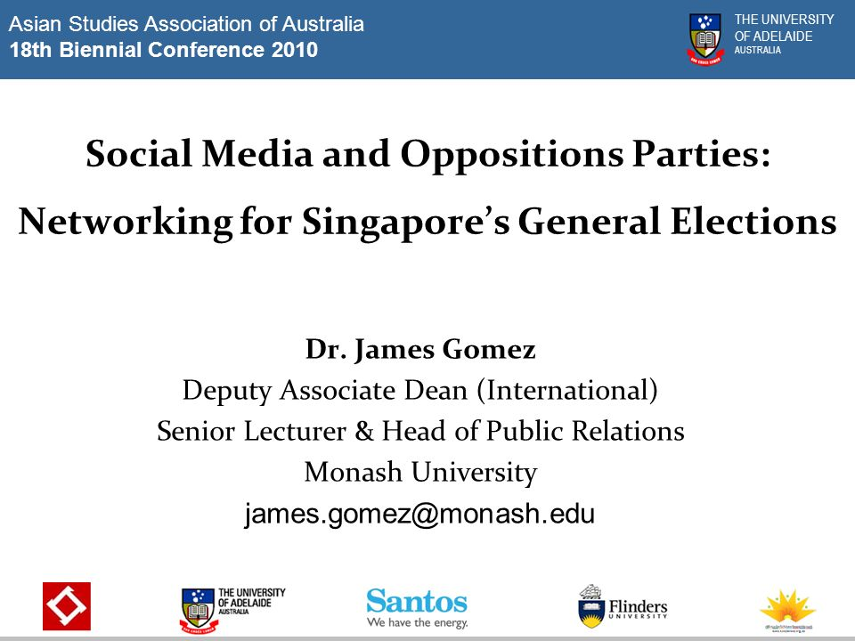 Asian Studies Association of Australia 18th Biennial Conference 2010 THE UNIVERSITY OF ADELAIDE AUSTRALIA Social Media and Oppositions Parties: Networking for Singapores General Elections Dr.