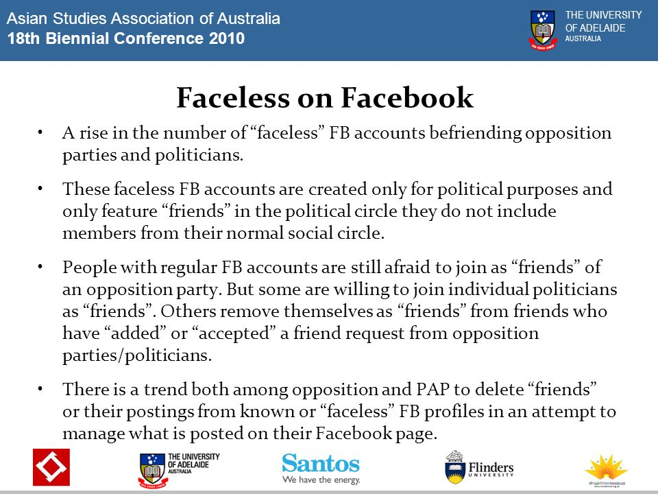 Asian Studies Association of Australia 18th Biennial Conference 2010 THE UNIVERSITY OF ADELAIDE AUSTRALIA Faceless on Facebook A rise in the number of faceless FB accounts befriending opposition parties and politicians.