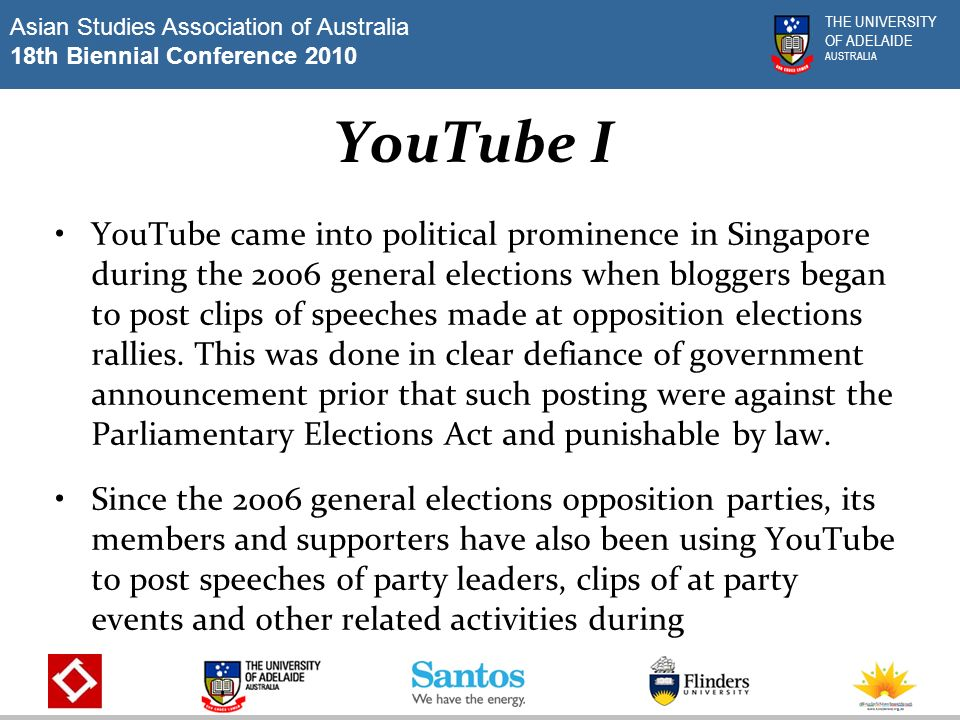 Asian Studies Association of Australia 18th Biennial Conference 2010 THE UNIVERSITY OF ADELAIDE AUSTRALIA YouTube I YouTube came into political prominence in Singapore during the 2006 general elections when bloggers began to post clips of speeches made at opposition elections rallies.
