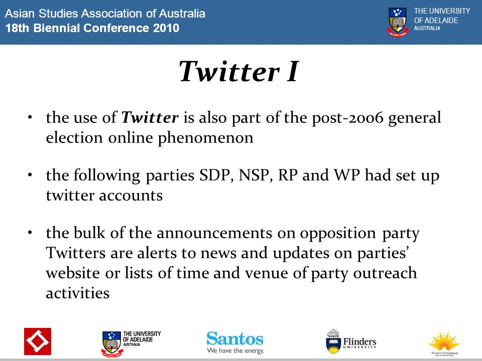 Asian Studies Association of Australia 18th Biennial Conference 2010 THE UNIVERSITY OF ADELAIDE AUSTRALIA Twitter II it is expected that during major political events that are of a dramatic nature or during elections, when people want constant updates, Twitter is expected to play a prominent role in Singapore.