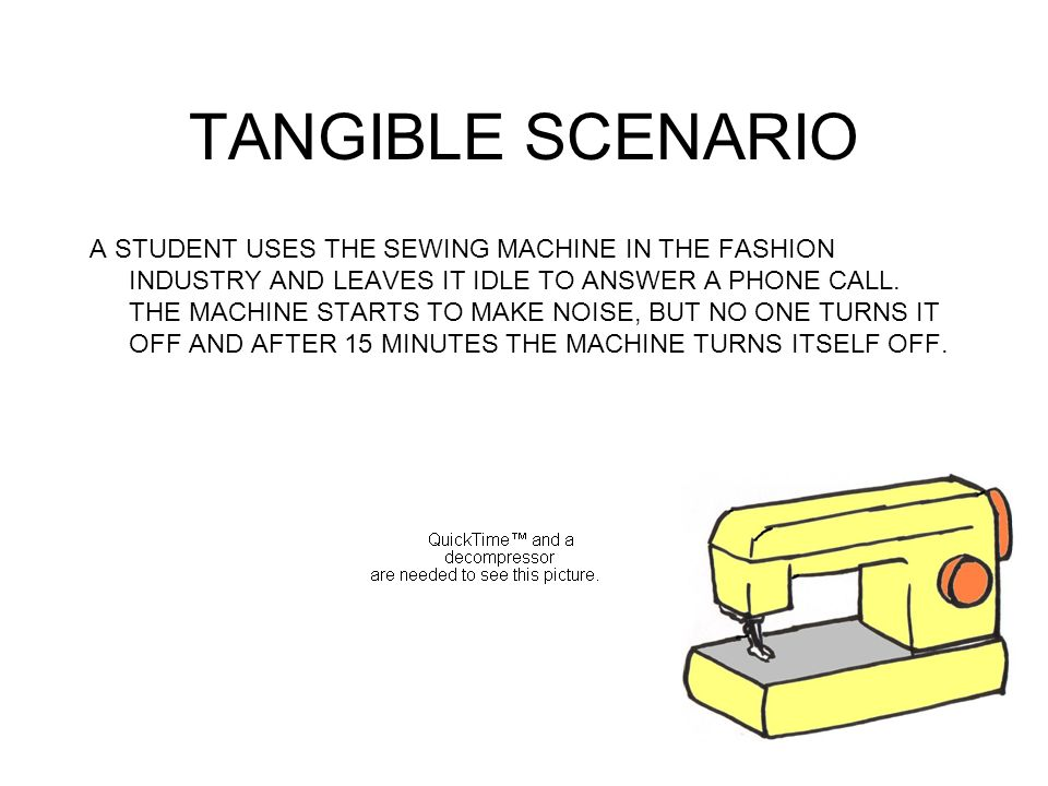 TANGIBLE SCENARIO A STUDENT USES THE SEWING MACHINE IN THE FASHION INDUSTRY AND LEAVES IT IDLE TO ANSWER A PHONE CALL. THE MACHINE STARTS TO MAKE NOIS