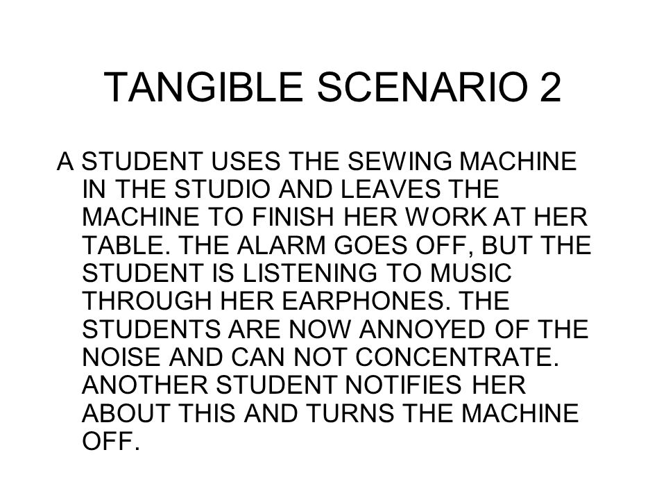 TANGIBLE SCENARIO 2 A STUDENT USES THE SEWING MACHINE IN THE STUDIO AND LEAVES THE MACHINE TO FINISH HER WORK AT HER TABLE. THE ALARM GOES OFF, BUT TH