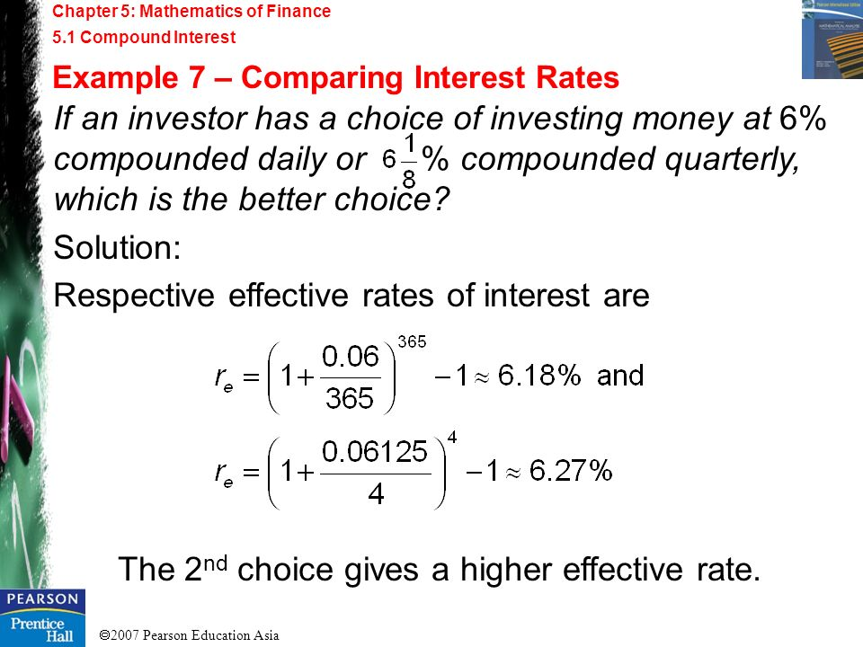 2007 Pearson Education Asia Chapter 5: Mathematics of Finance 5.1 Compound Interest Example 7 – Comparing Interest Rates If an investor has a choice o