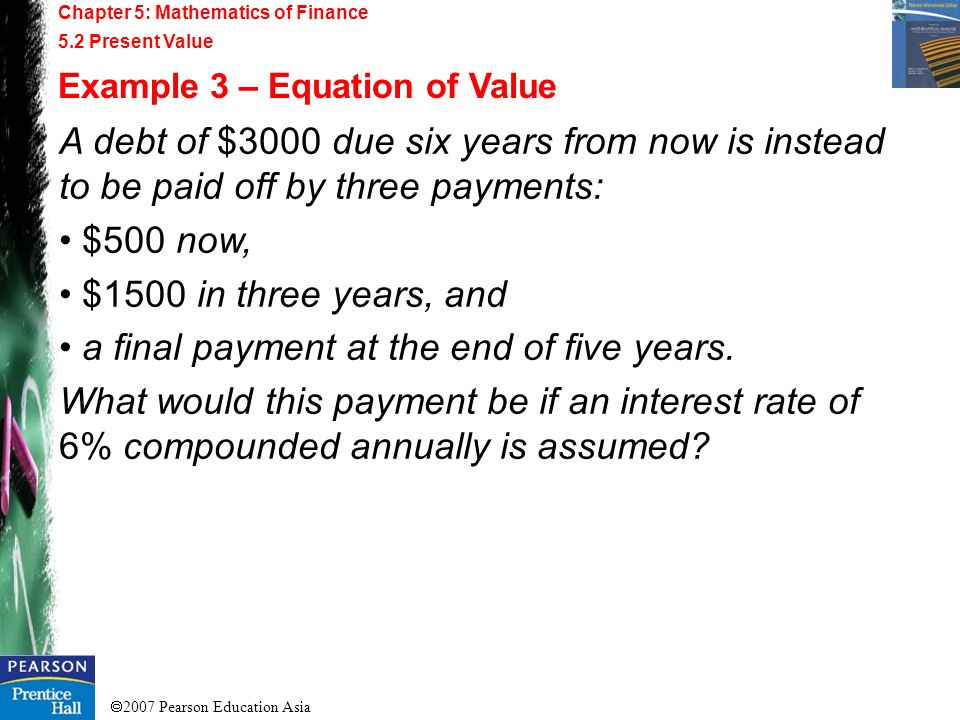 2007 Pearson Education Asia Chapter 5: Mathematics of Finance 5.2 Present Value Example 3 – Equation of Value A debt of $3000 due six years from now i