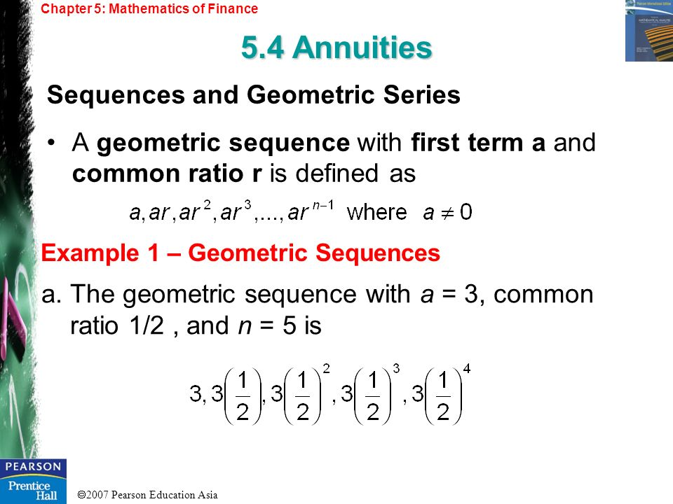 2007 Pearson Education Asia Chapter 5: Mathematics of Finance 5.4 Annuities Example 1 – Geometric Sequences Sequences and Geometric Series A geometric