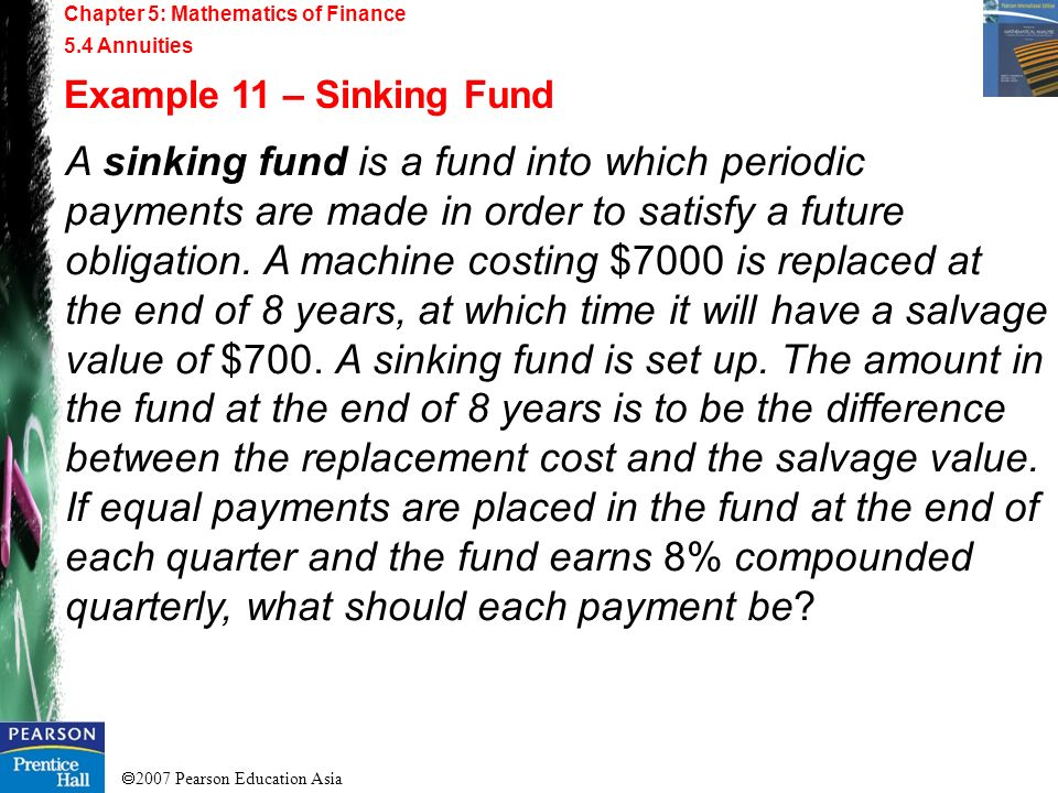 2007 Pearson Education Asia Chapter 5: Mathematics of Finance 5.4 Annuities Example 11 – Sinking Fund A sinking fund is a fund into which periodic pay
