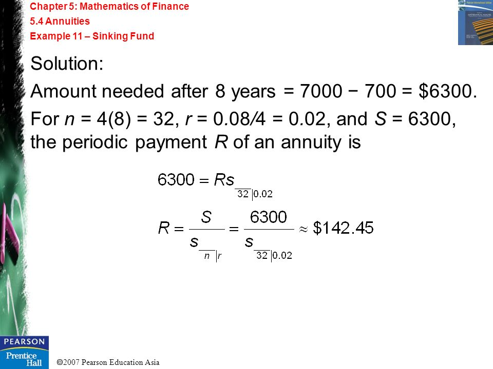 2007 Pearson Education Asia Chapter 5: Mathematics of Finance 5.4 Annuities Example 11 – Sinking Fund Solution: Amount needed after 8 years = 7000 700