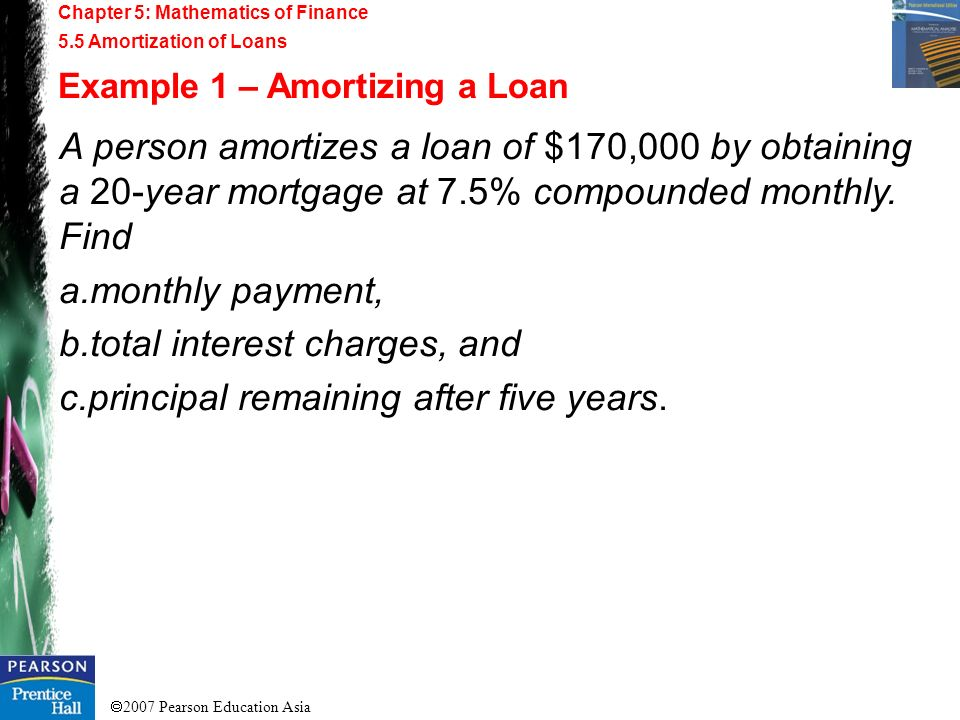 2007 Pearson Education Asia Chapter 5: Mathematics of Finance 5.5 Amortization of Loans Example 1 – Amortizing a Loan A person amortizes a loan of $17