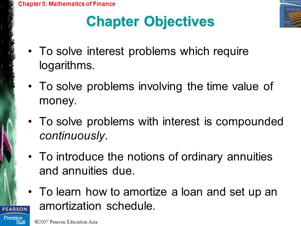 2007 Pearson Education Asia To solve interest problems which require logarithms. To solve problems involving the time value of money. To solve problem