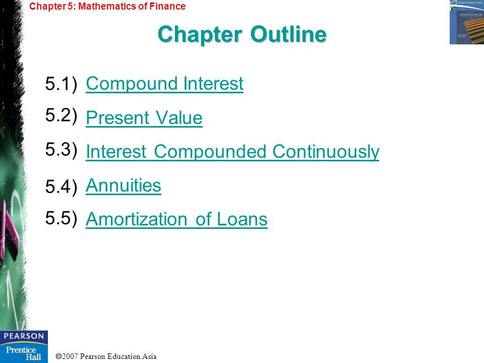 2007 Pearson Education Asia Compound Interest Present Value Interest Compounded Continuously Annuities Amortization of Loans 5.1) 5.2) 5.3) 5.4) Chapt