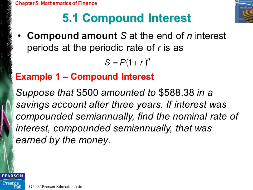 2007 Pearson Education Asia Chapter 5: Mathematics of Finance 5.1 Compound Interest Example 1 – Compound Interest Compound amount S at the end of n in