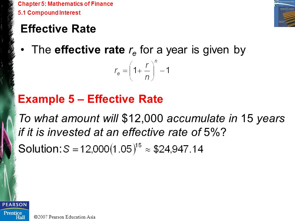2007 Pearson Education Asia Chapter 5: Mathematics of Finance 5.1 Compound Interest Example 5 – Effective Rate Effective Rate The effective rate r e f