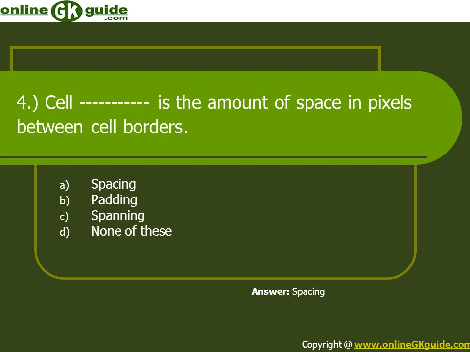 4.) Cell ----------- is the amount of space in pixels between cell borders. a) Spacing b) Padding c) Spanning d) None of these Answer: Spacing Copyrig
