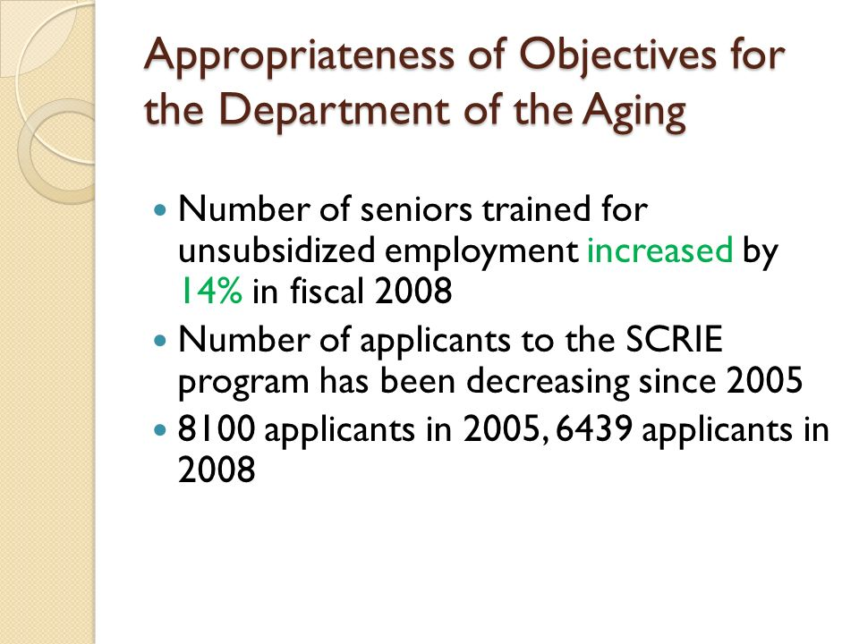Appropriateness of Objectives for the Department of the Aging Number of seniors trained for unsubsidized employment increased by 14% in fiscal 2008 Number of applicants to the SCRIE program has been decreasing since 2005 8100 applicants in 2005, 6439 applicants in 2008