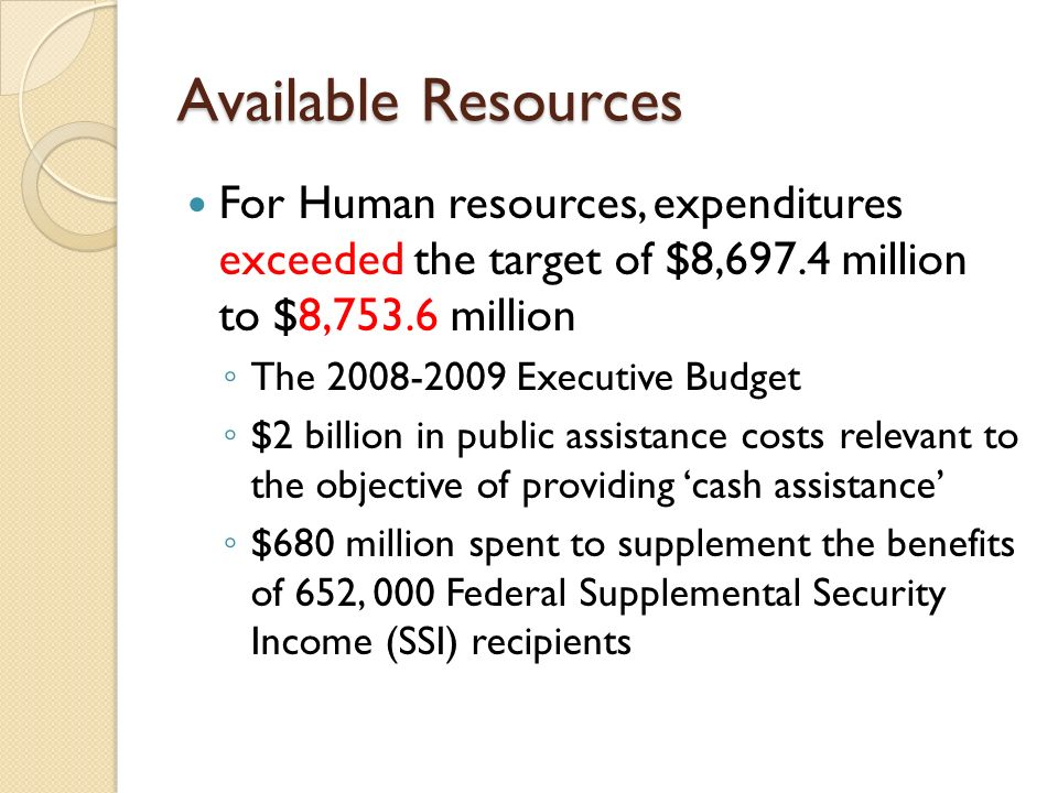 Available Resources For Human resources, expenditures exceeded the target of $8,697.4 million to $8,753.6 million The 2008-2009 Executive Budget $2 billion in public assistance costs relevant to the objective of providing cash assistance $680 million spent to supplement the benefits of 652, 000 Federal Supplemental Security Income (SSI) recipients