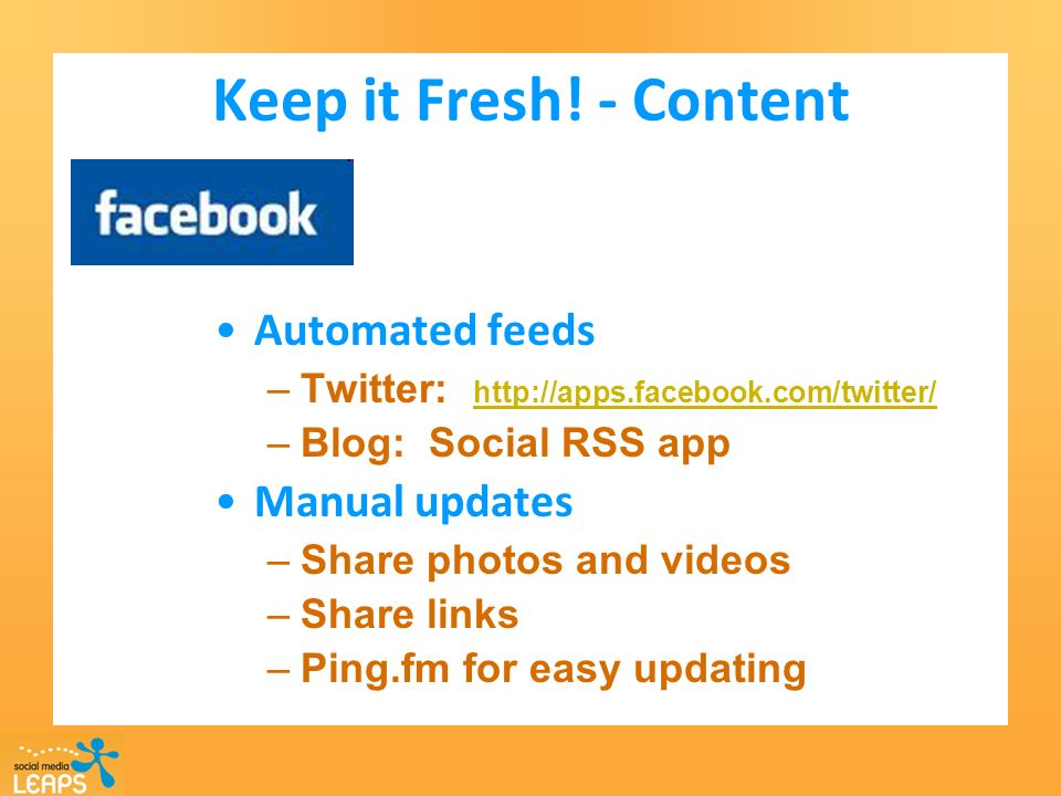 Keep it Fresh! - Content Automated feeds –Twitter: http://apps.facebook.com/twitter/ http://apps.facebook.com/twitter/ –Blog: Social RSS app Manual up