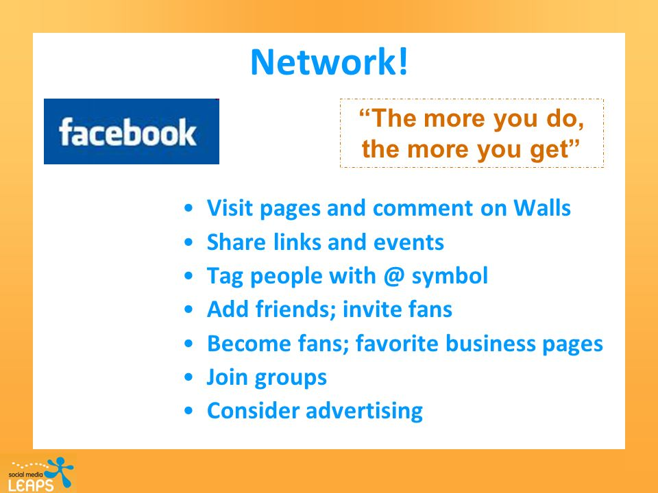 Network! Visit pages and comment on Walls Share links and events Tag people with @ symbol Add friends; invite fans Become fans; favorite business page
