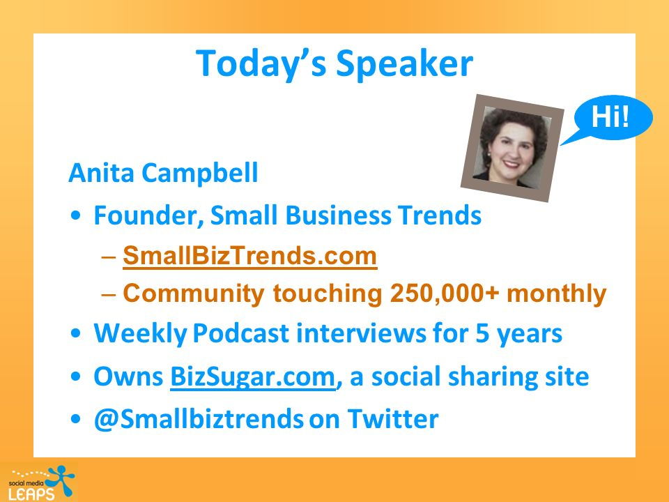 Todays Speaker Anita Campbell Founder, Small Business Trends –SmallBizTrends.com –Community touching 250,000+ monthly Weekly Podcast interviews for 5 years Owns BizSugar.com, a social sharing site @Smallbiztrends on Twitter Hi!