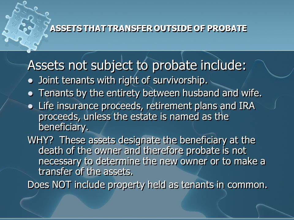 ASSETS THAT TRANSFER OUTSIDE OF PROBATE Assets not subject to probate include: Joint tenants with right of survivorship.