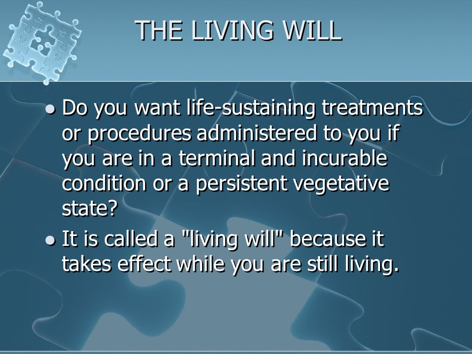 THE LIVING WILL Do you want life-sustaining treatments or procedures administered to you if you are in a terminal and incurable condition or a persistent vegetative state.