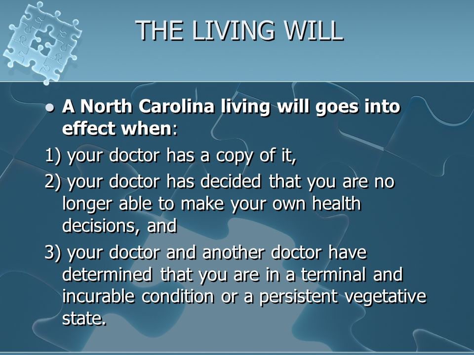 THE LIVING WILL A North Carolina living will goes into effect when: 1) your doctor has a copy of it, 2) your doctor has decided that you are no longer able to make your own health decisions, and 3) your doctor and another doctor have determined that you are in a terminal and incurable condition or a persistent vegetative state.