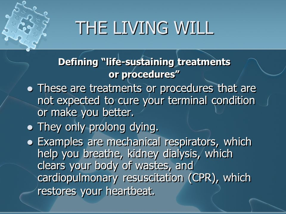 THE LIVING WILL Defining life-sustaining treatments or procedures These are treatments or procedures that are not expected to cure your terminal condition or make you better.