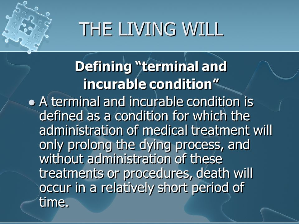 THE LIVING WILL Defining terminal and incurable condition A terminal and incurable condition is defined as a condition for which the administration of medical treatment will only prolong the dying process, and without administration of these treatments or procedures, death will occur in a relatively short period of time.