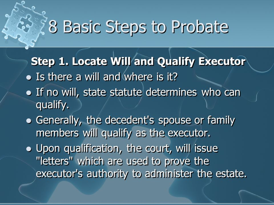 8 Basic Steps to Probate Step 1. Locate Will and Qualify Executor Is there a will and where is it.