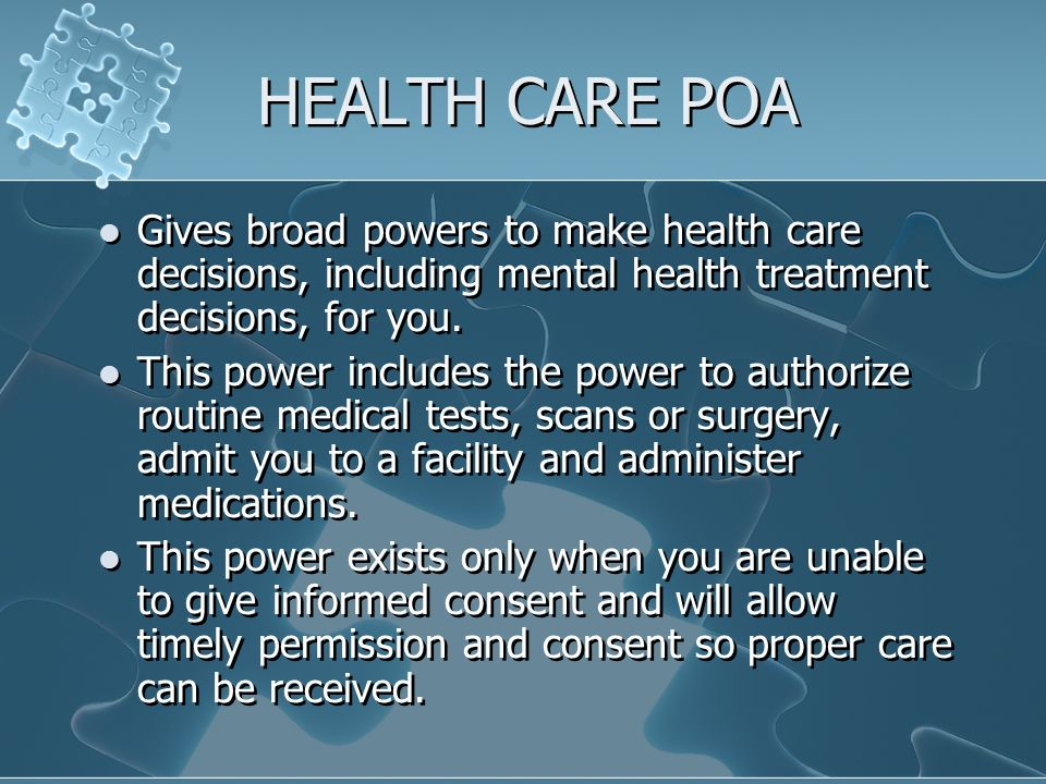 HEALTH CARE POA Gives broad powers to make health care decisions, including mental health treatment decisions, for you.