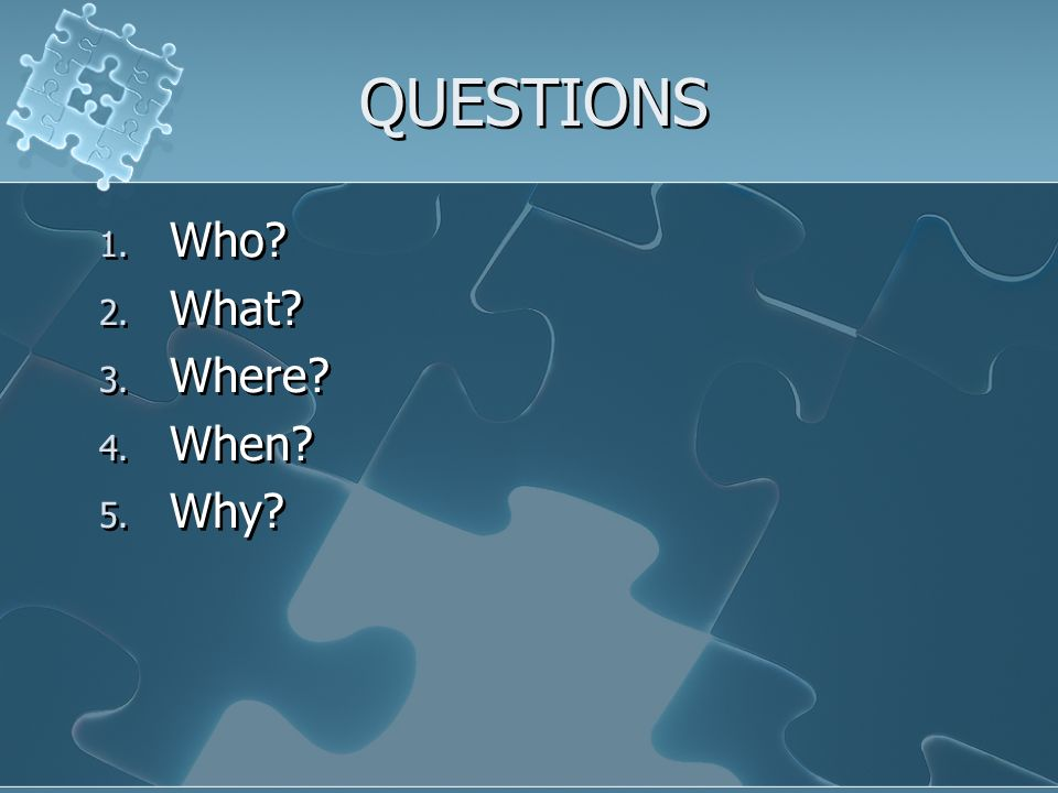 QUESTIONS 1. Who 2. What 3. Where 4. When 5. Why 1. Who 2. What 3. Where 4. When 5. Why