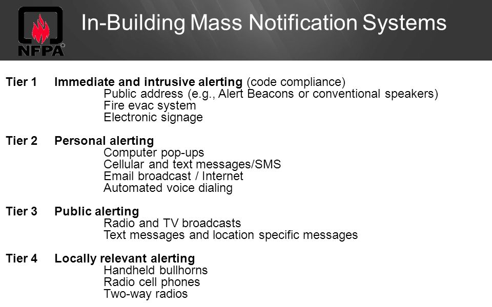 In-Building Mass Notification Systems Tier 1Immediate and intrusive alerting (code compliance) Public address (e.g., Alert Beacons or conventional speakers) Fire evac system Electronic signage Tier 2Personal alerting Computer pop-ups Cellular and text messages/SMS  broadcast / Internet Automated voice dialing Tier 3Public alerting Radio and TV broadcasts Text messages and location specific messages Tier 4Locally relevant alerting Handheld bullhorns Radio cell phones Two-way radios