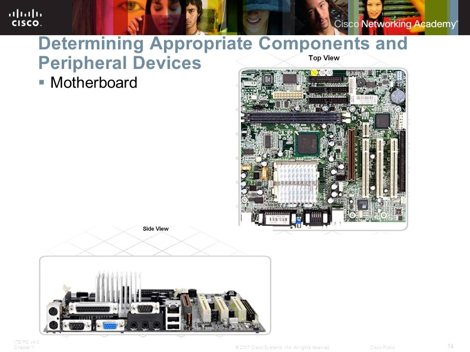 ITE PC v4.0 Chapter 1 14 © 2007 Cisco Systems, Inc. All rights reserved.Cisco Public Determining Appropriate Components and Peripheral Devices Motherb