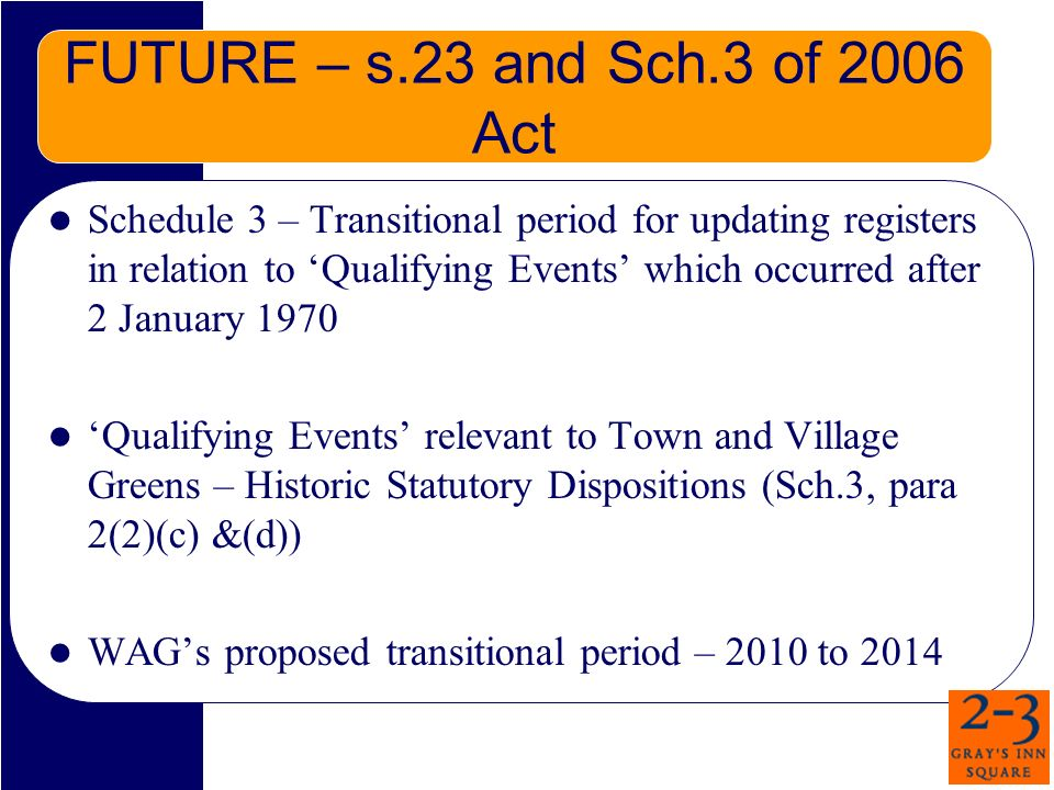 FUTURE – s.23 and Sch.3 of 2006 Act Schedule 3 – Transitional period for updating registers in relation to Qualifying Events which occurred after 2 January 1970 Qualifying Events relevant to Town and Village Greens – Historic Statutory Dispositions (Sch.3, para 2(2)(c) &(d)) WAGs proposed transitional period – 2010 to 2014