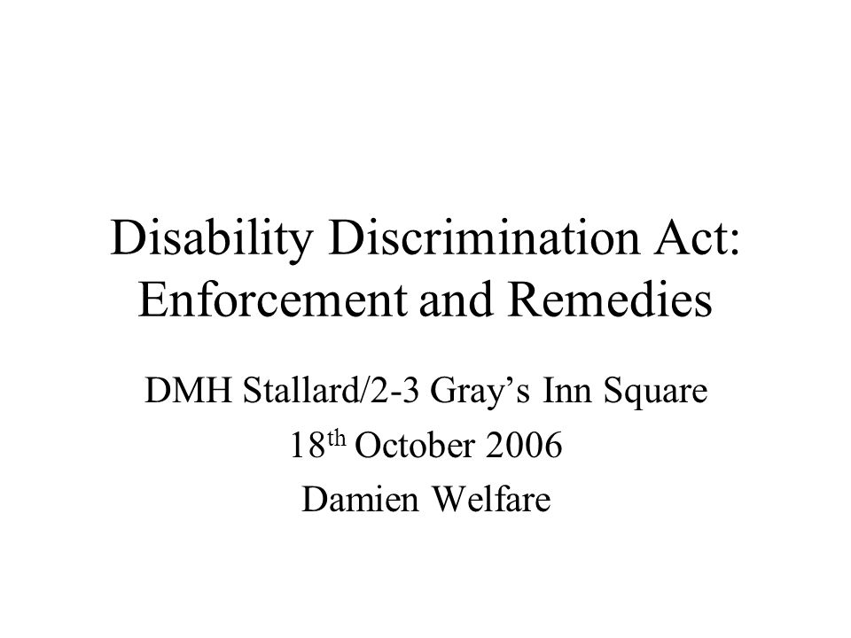 Disability Discrimination Act: Enforcement and Remedies DMH Stallard/2-3 Grays Inn Square 18 th October 2006 Damien Welfare