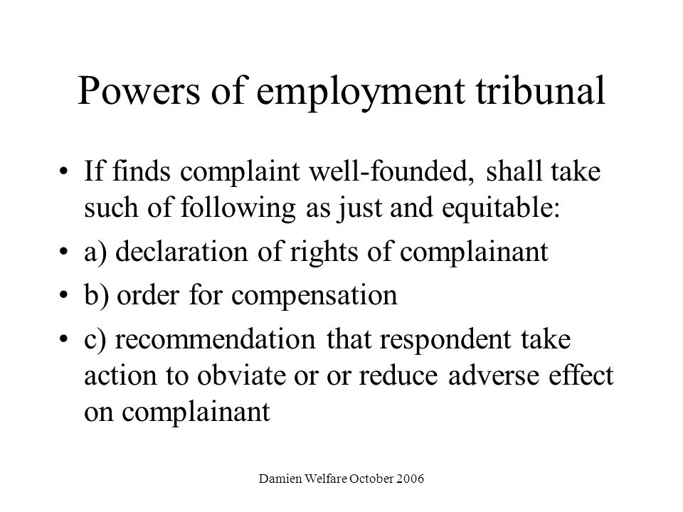 Damien Welfare October 2006 Powers of employment tribunal If finds complaint well-founded, shall take such of following as just and equitable: a) declaration of rights of complainant b) order for compensation c) recommendation that respondent take action to obviate or or reduce adverse effect on complainant