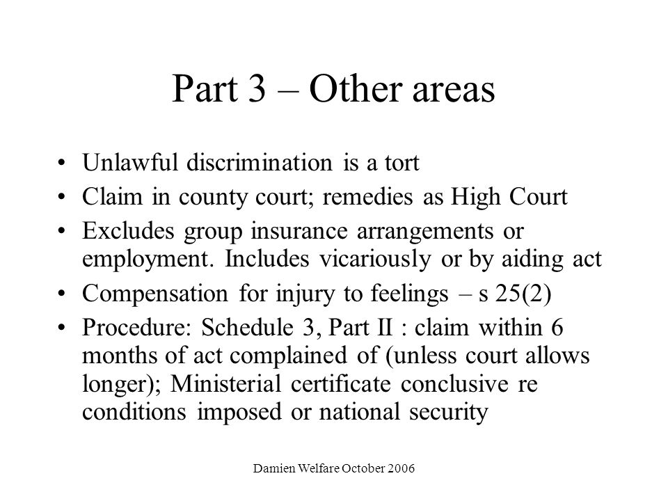 Damien Welfare October 2006 Part 3 – Other areas Unlawful discrimination is a tort Claim in county court; remedies as High Court Excludes group insurance arrangements or employment.