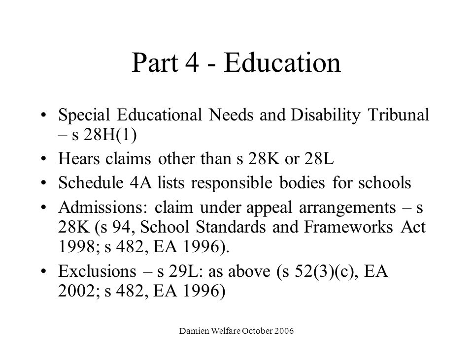 Damien Welfare October 2006 Part 4 - Education Special Educational Needs and Disability Tribunal – s 28H(1) Hears claims other than s 28K or 28L Schedule 4A lists responsible bodies for schools Admissions: claim under appeal arrangements – s 28K (s 94, School Standards and Frameworks Act 1998; s 482, EA 1996).