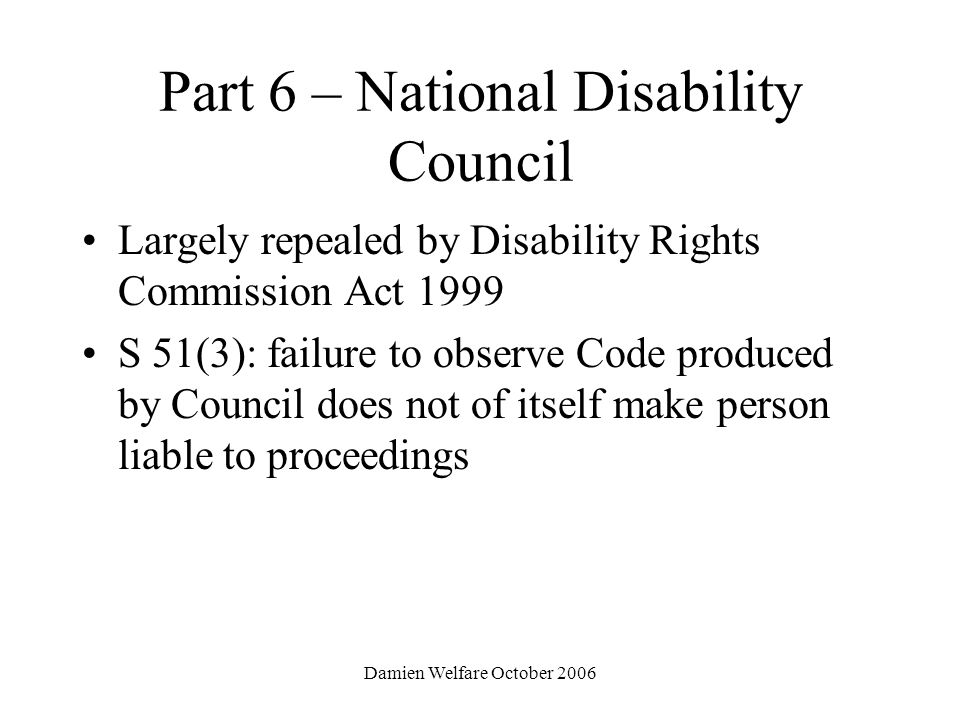 Damien Welfare October 2006 Part 6 – National Disability Council Largely repealed by Disability Rights Commission Act 1999 S 51(3): failure to observe Code produced by Council does not of itself make person liable to proceedings