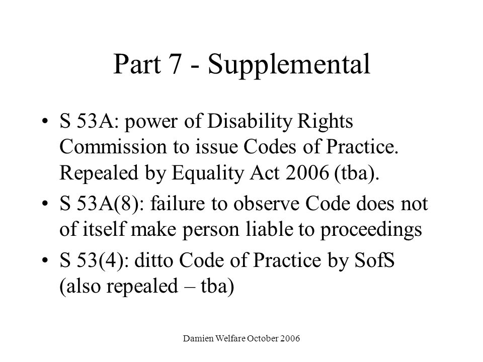 Damien Welfare October 2006 Part 7 - Supplemental S 53A: power of Disability Rights Commission to issue Codes of Practice.