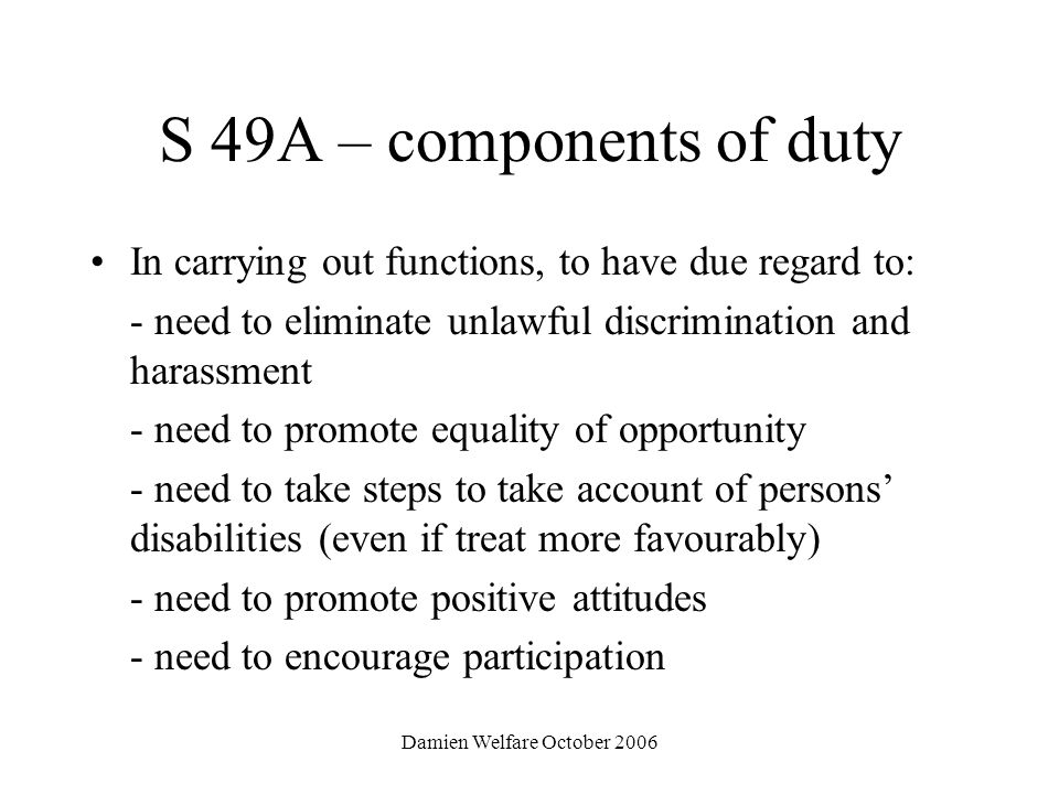Damien Welfare October 2006 S 49A – components of duty In carrying out functions, to have due regard to: - need to eliminate unlawful discrimination and harassment - need to promote equality of opportunity - need to take steps to take account of persons disabilities (even if treat more favourably) - need to promote positive attitudes - need to encourage participation