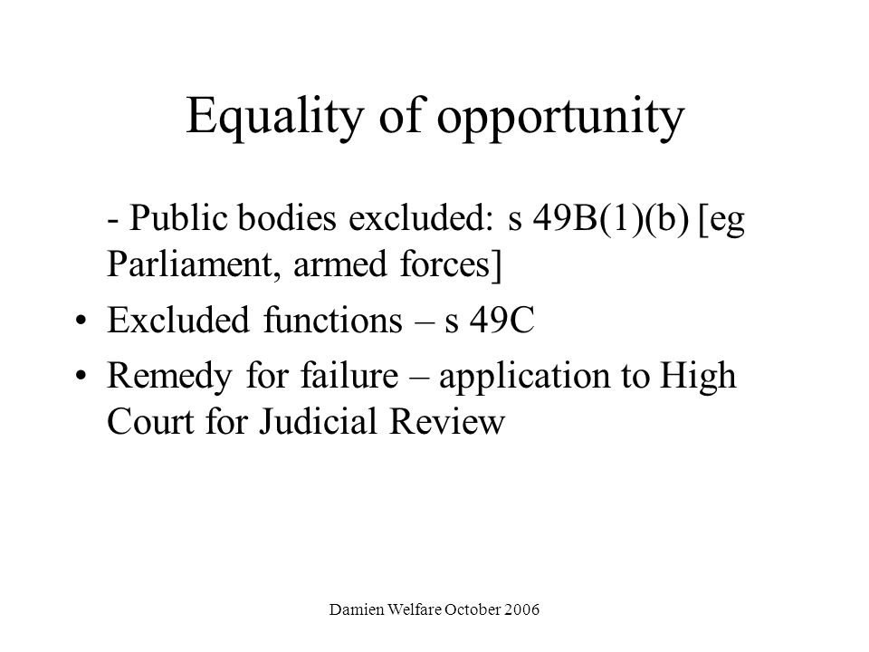 Damien Welfare October 2006 Equality of opportunity - Public bodies excluded: s 49B(1)(b) [eg Parliament, armed forces] Excluded functions – s 49C Remedy for failure – application to High Court for Judicial Review