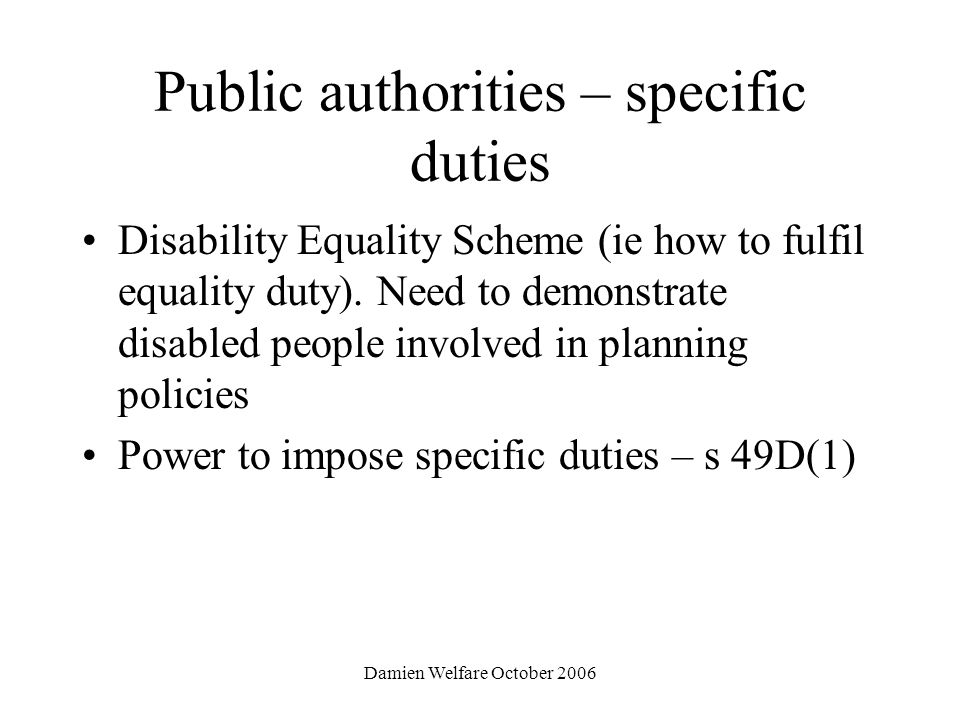 Damien Welfare October 2006 Public authorities – specific duties Disability Equality Scheme (ie how to fulfil equality duty).