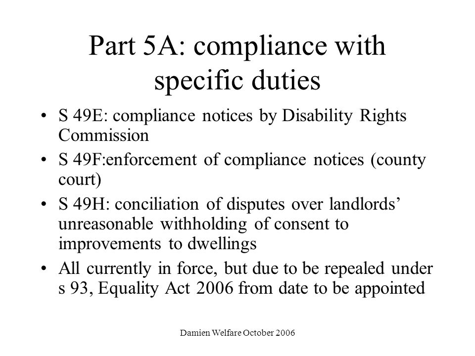 Damien Welfare October 2006 Part 5A: compliance with specific duties S 49E: compliance notices by Disability Rights Commission S 49F:enforcement of compliance notices (county court) S 49H: conciliation of disputes over landlords unreasonable withholding of consent to improvements to dwellings All currently in force, but due to be repealed under s 93, Equality Act 2006 from date to be appointed