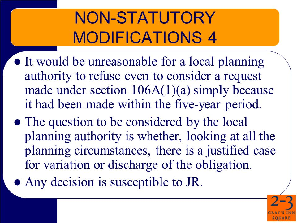 NON-STATUTORY MODIFICATIONS 4 It would be unreasonable for a local planning authority to refuse even to consider a request made under section 106A(1)(a) simply because it had been made within the five-year period.