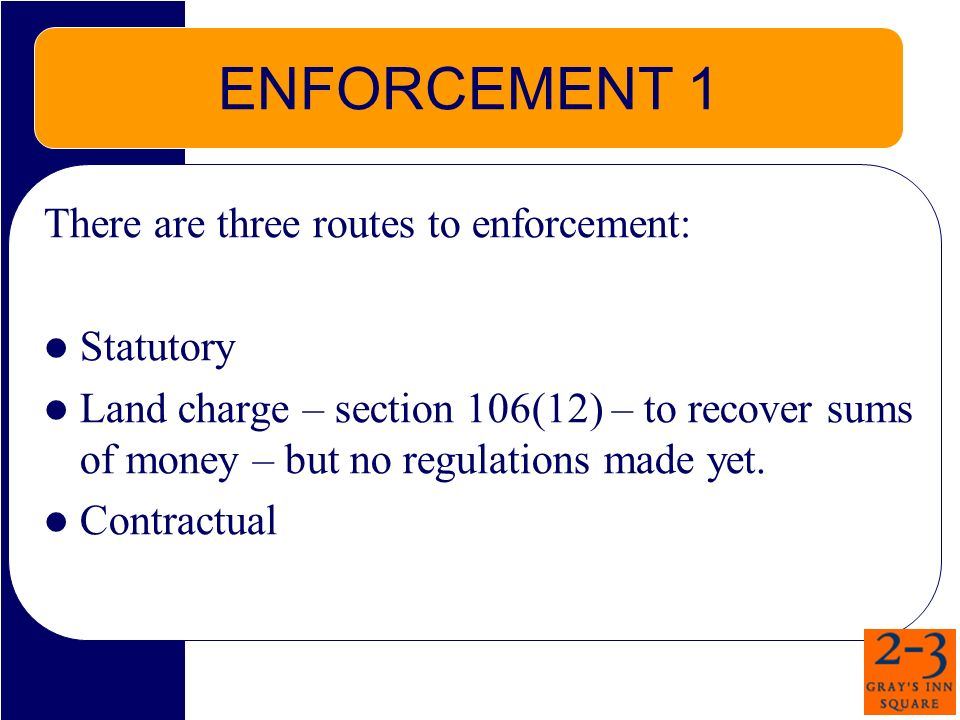 ENFORCEMENT 1 There are three routes to enforcement: Statutory Land charge – section 106(12) – to recover sums of money – but no regulations made yet.