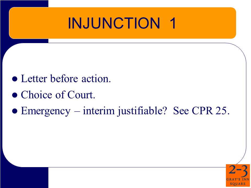 INJUNCTION 1 Letter before action. Choice of Court. Emergency – interim justifiable? See CPR 25.