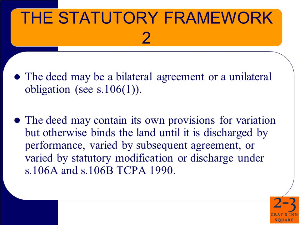 THE STATUTORY FRAMEWORK 2 The deed may be a bilateral agreement or a unilateral obligation (see s.106(1)).
