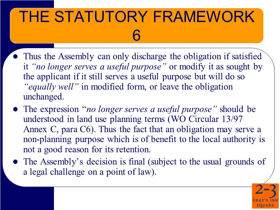 THE STATUTORY FRAMEWORK 6 Thus the Assembly can only discharge the obligation if satisfied it no longer serves a useful purpose or modify it as sought by the applicant if it still serves a useful purpose but will do so equally well in modified form, or leave the obligation unchanged.